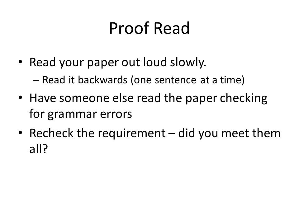Proof Read Read your paper out loud slowly.