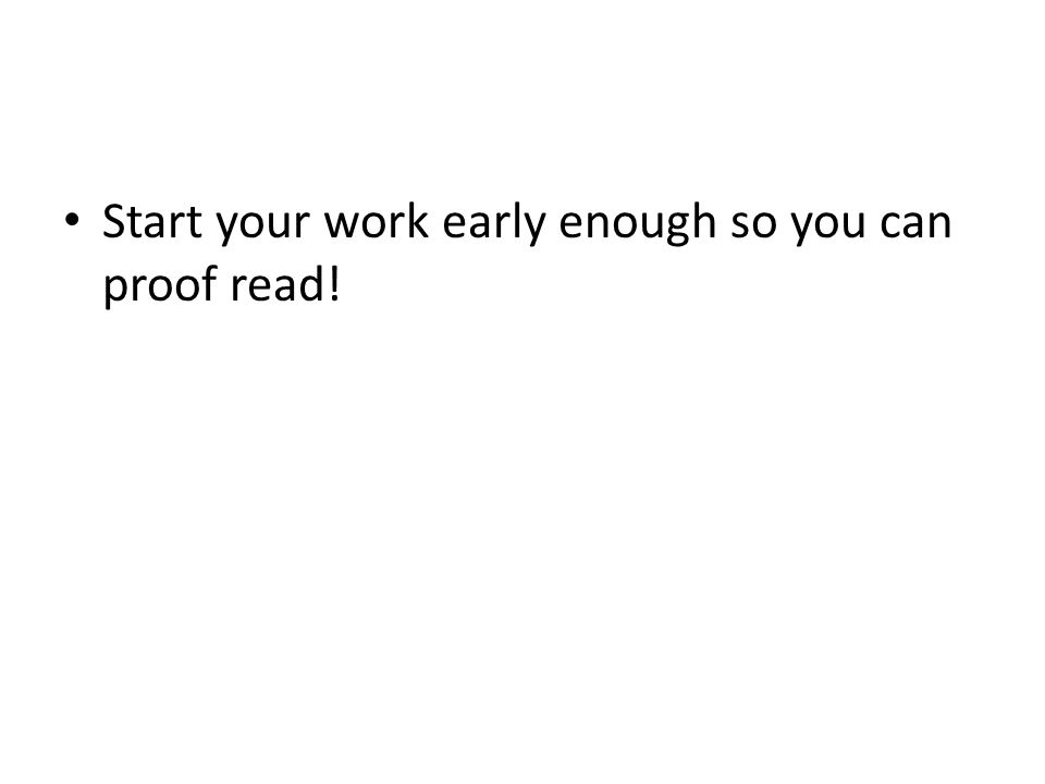 Start your work early enough so you can proof read!