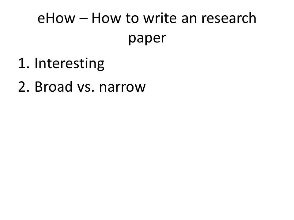eHow – How to write an research paper 1.Interesting 2.Broad vs. narrow
