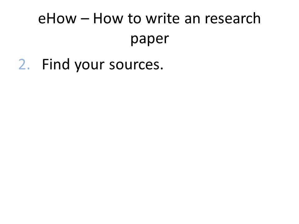 eHow – How to write an research paper 2. Find your sources.