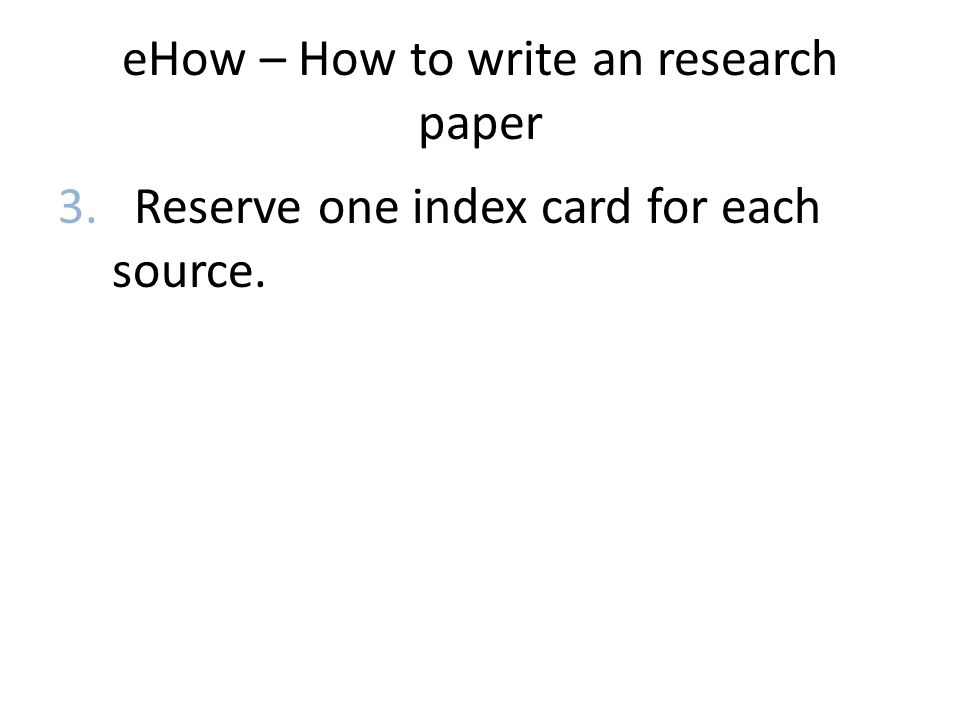 eHow – How to write an research paper 3. Reserve one index card for each source.