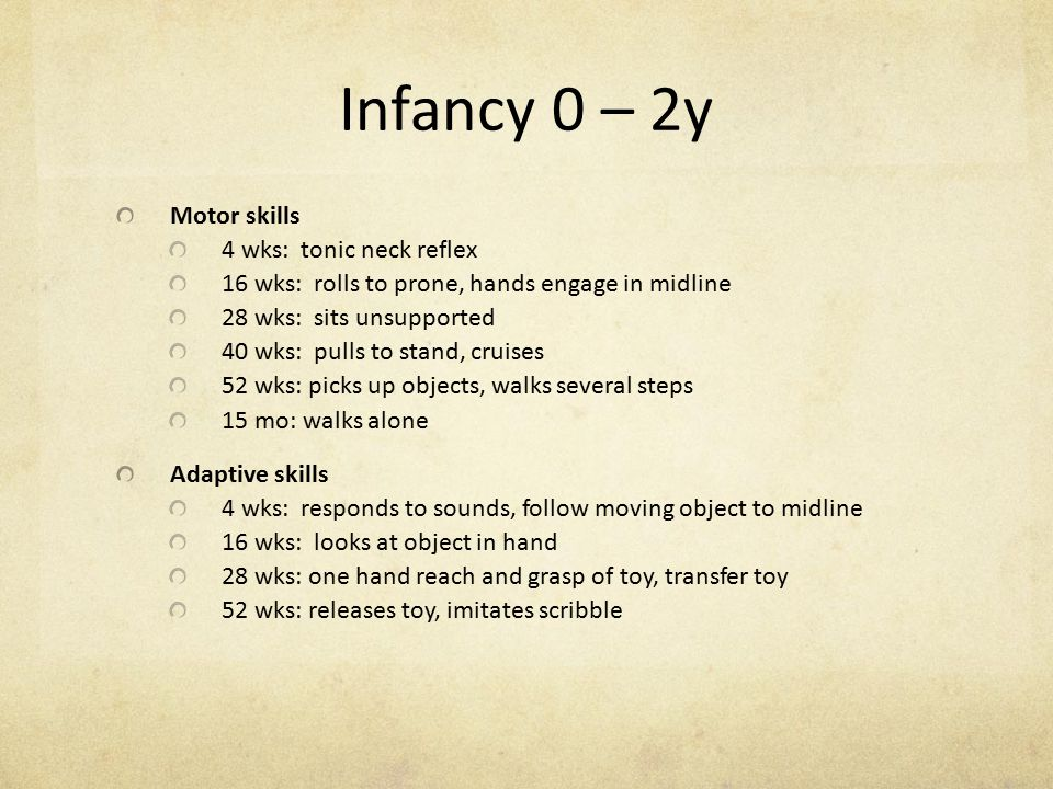 Infancy 0 – 2y Motor skills 4 wks: tonic neck reflex 16 wks: rolls to prone, hands engage in midline 28 wks: sits unsupported 40 wks: pulls to stand,