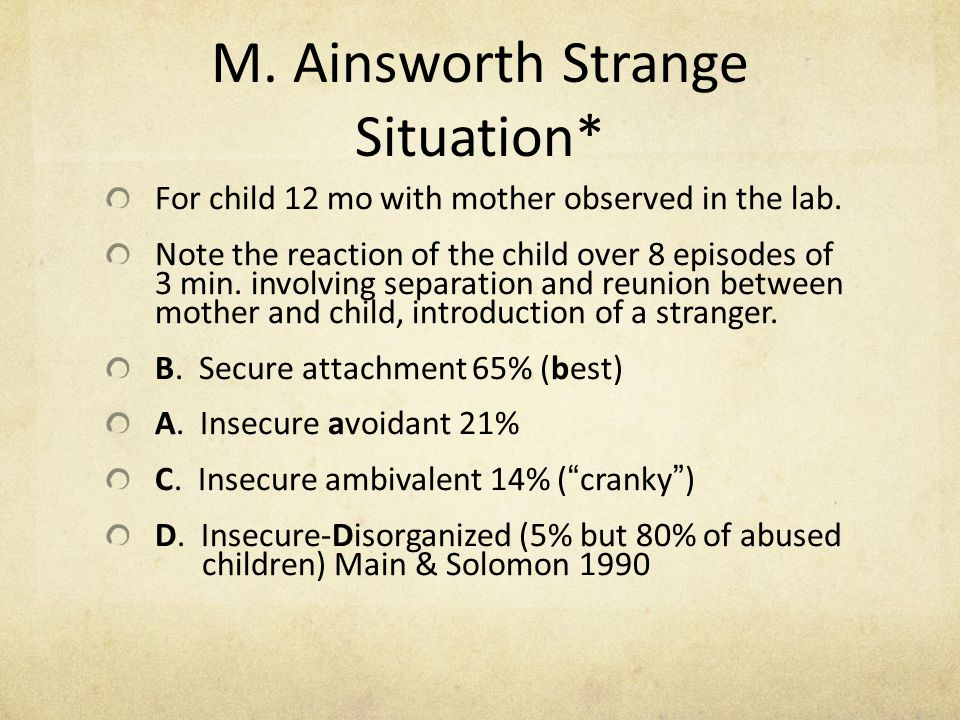 M. Ainsworth Strange Situation* For child 12 mo with mother observed in the lab. Note the reaction of the child over 8 episodes of 3 min. involving se