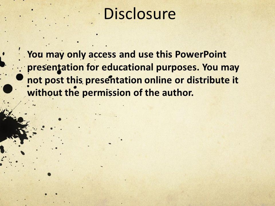 Disclosure You may only access and use this PowerPoint presentation for educational purposes. You may not post this presentation online or distribute