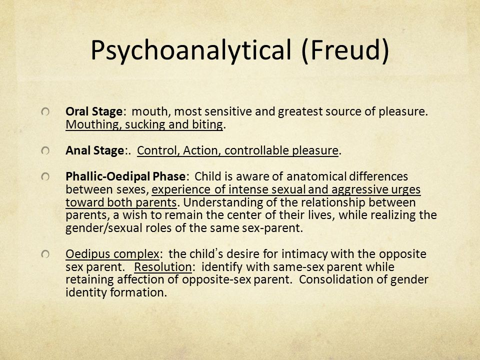 Psychoanalytical (Freud) Oral Stage: mouth, most sensitive and greatest source of pleasure. Mouthing, sucking and biting. Anal Stage:. Control, Action