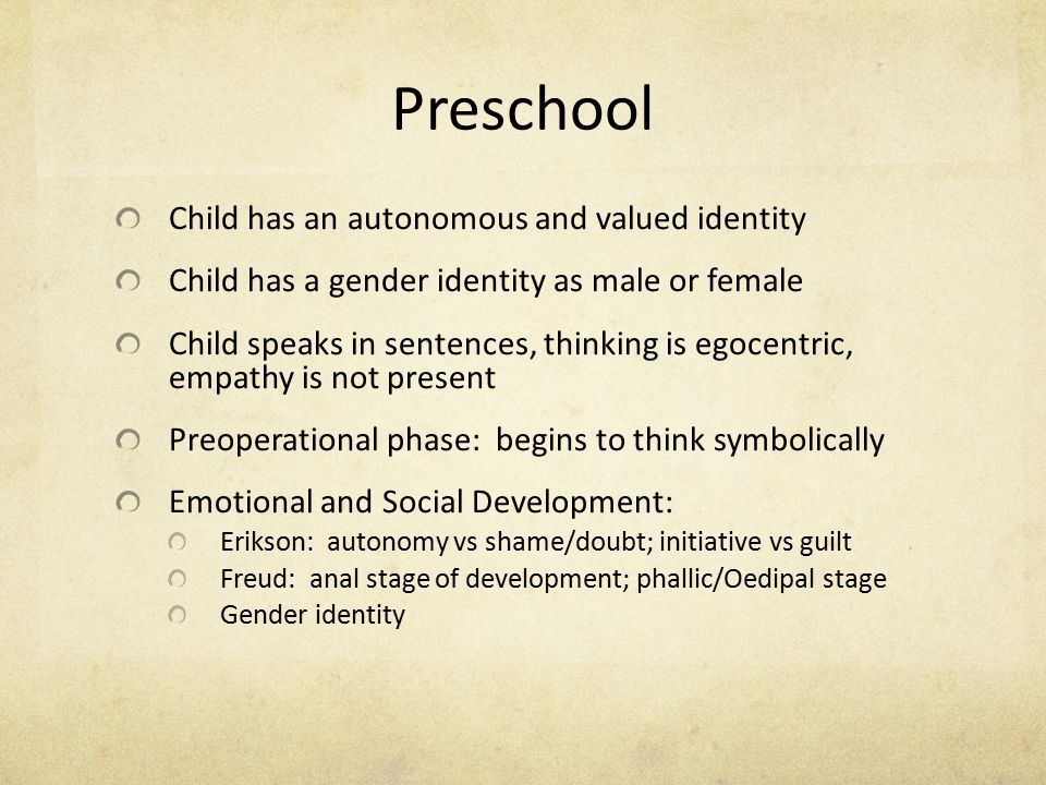Preschool Child has an autonomous and valued identity Child has a gender identity as male or female Child speaks in sentences, thinking is egocentric,