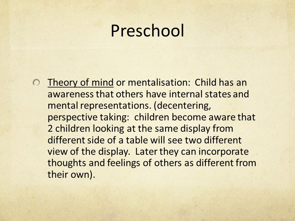 Preschool Theory of mind or mentalisation: Child has an awareness that others have internal states and mental representations. (decentering, perspecti