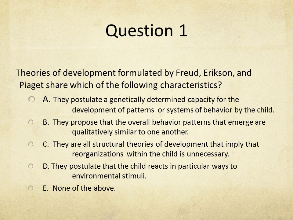 Question 1 Theories of development formulated by Freud, Erikson, and Piaget share which of the following characteristics? A. They postulate a genetica