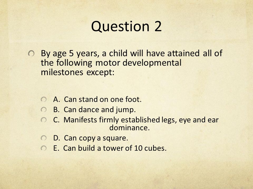 Question 2 By age 5 years, a child will have attained all of the following motor developmental milestones except: A. Can stand on one foot. B. Can dan