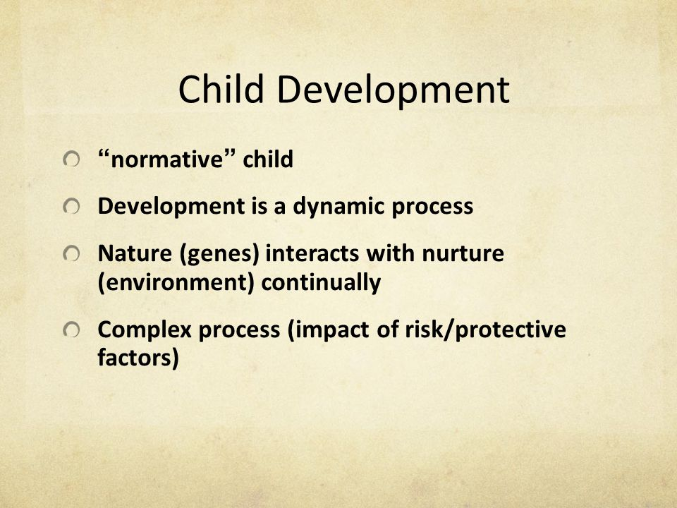 "Child Development "" normative "" child Development is a dynamic process Nature (genes) interacts with nurture (environment) continually Complex process"