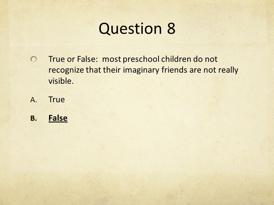 Question 8 True or False: most preschool children do not recognize that their imaginary friends are not really visible. A. True B. False