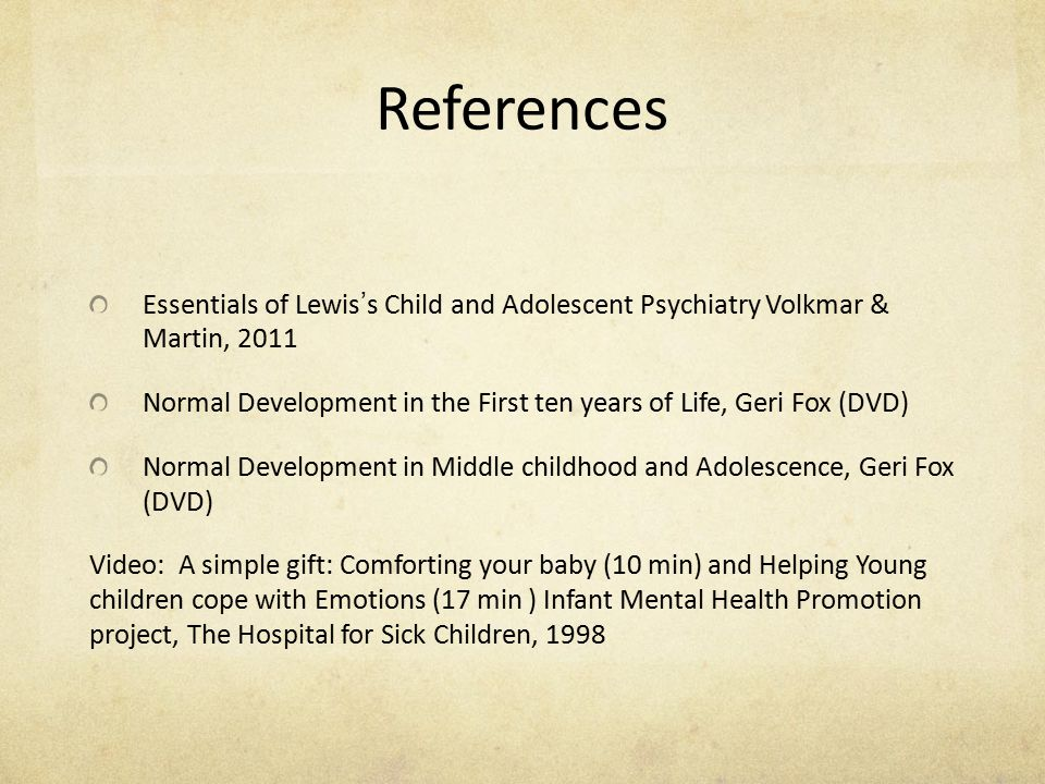 References Essentials of Lewis ' s Child and Adolescent Psychiatry Volkmar & Martin, 2011 Normal Development in the First ten years of Life, Geri Fox