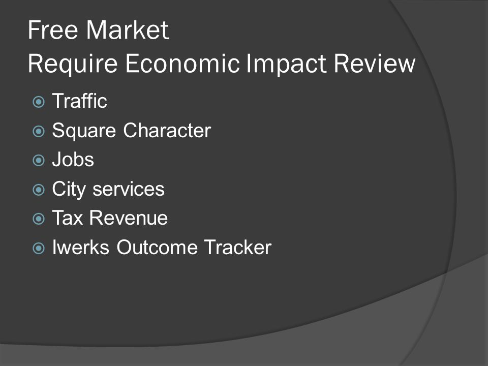 Free Market Require Economic Impact Review  Traffic  Square Character  Jobs  City services  Tax Revenue  Iwerks Outcome Tracker