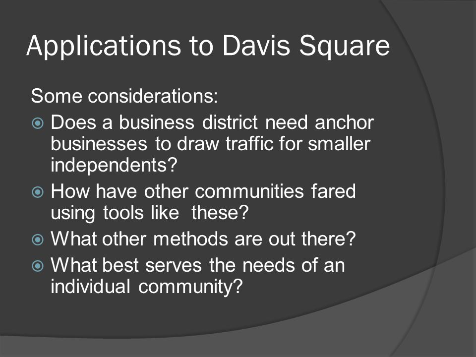 Applications to Davis Square Some considerations:  Does a business district need anchor businesses to draw traffic for smaller independents.
