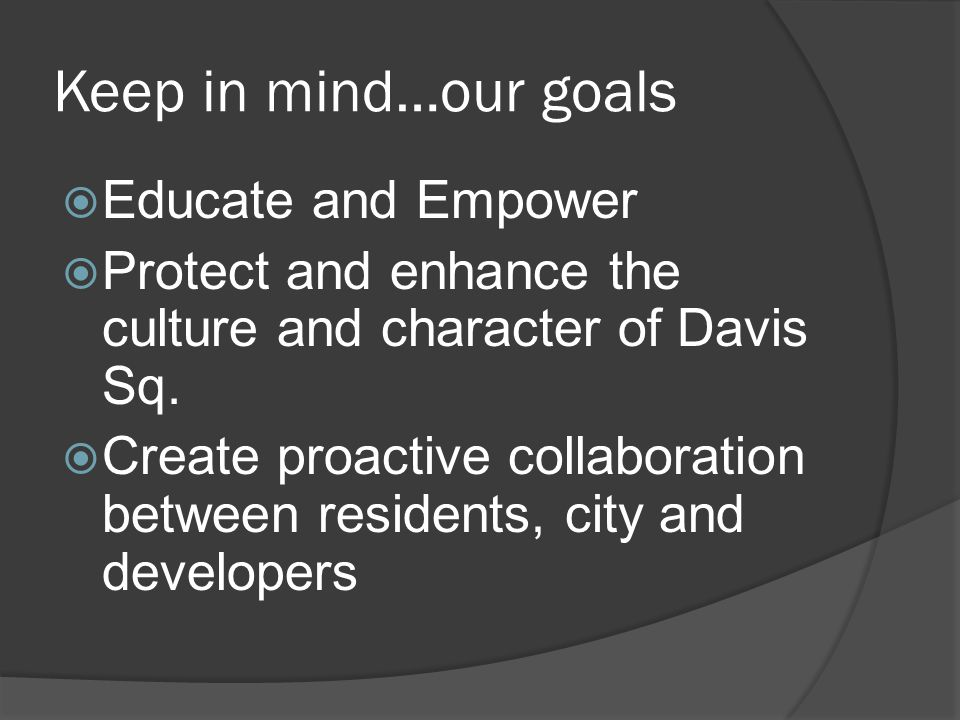 Keep in mind…our goals  Educate and Empower  Protect and enhance the culture and character of Davis Sq.