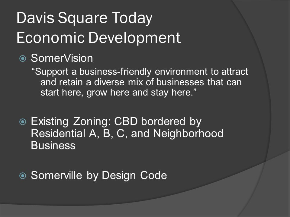 Davis Square Today Economic Development  SomerVision Support a business-friendly environment to attract and retain a diverse mix of businesses that can start here, grow here and stay here.  Existing Zoning: CBD bordered by Residential A, B, C, and Neighborhood Business  Somerville by Design Code