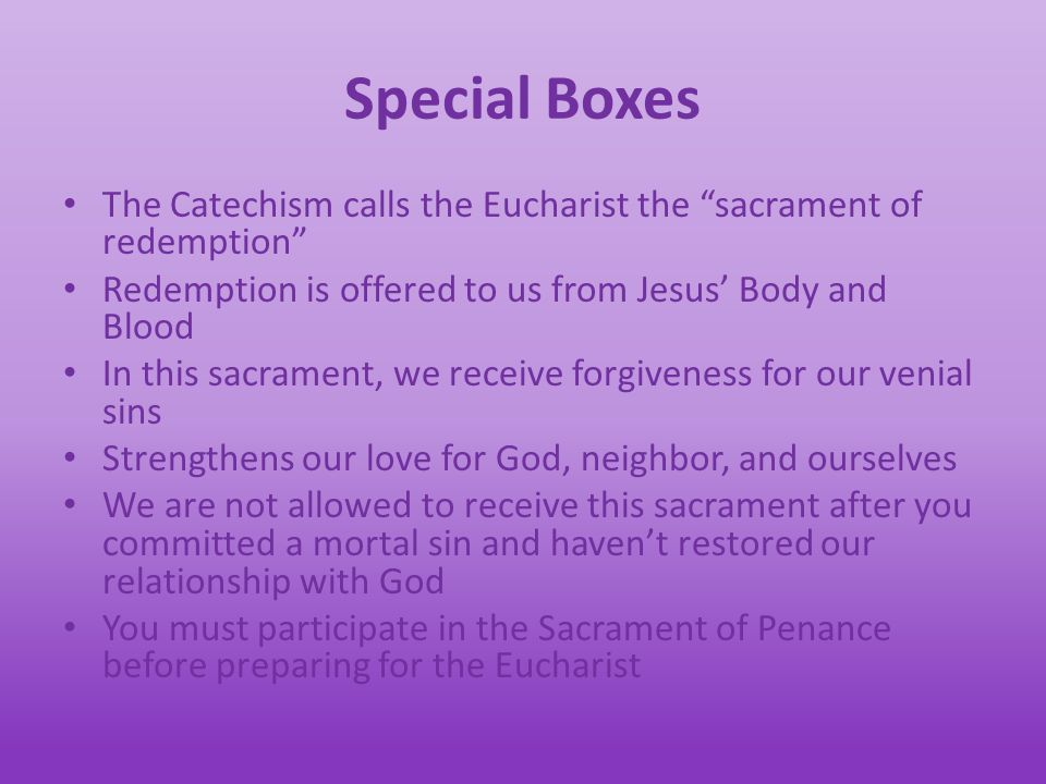 Special Boxes The Catechism calls the Eucharist the sacrament of redemption Redemption is offered to us from Jesus' Body and Blood In this sacrament, we receive forgiveness for our venial sins Strengthens our love for God, neighbor, and ourselves We are not allowed to receive this sacrament after you committed a mortal sin and haven't restored our relationship with God You must participate in the Sacrament of Penance before preparing for the Eucharist