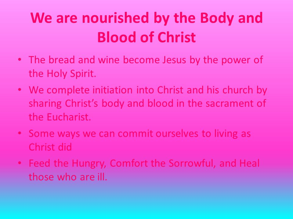 We are nourished by the Body and Blood of Christ The bread and wine become Jesus by the power of the Holy Spirit.