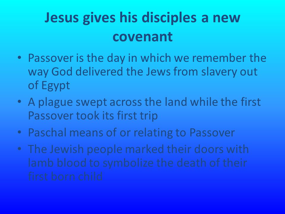 Jesus gives his disciples a new covenant Passover is the day in which we remember the way God delivered the Jews from slavery out of Egypt A plague swept across the land while the first Passover took its first trip Paschal means of or relating to Passover The Jewish people marked their doors with lamb blood to symbolize the death of their first born child