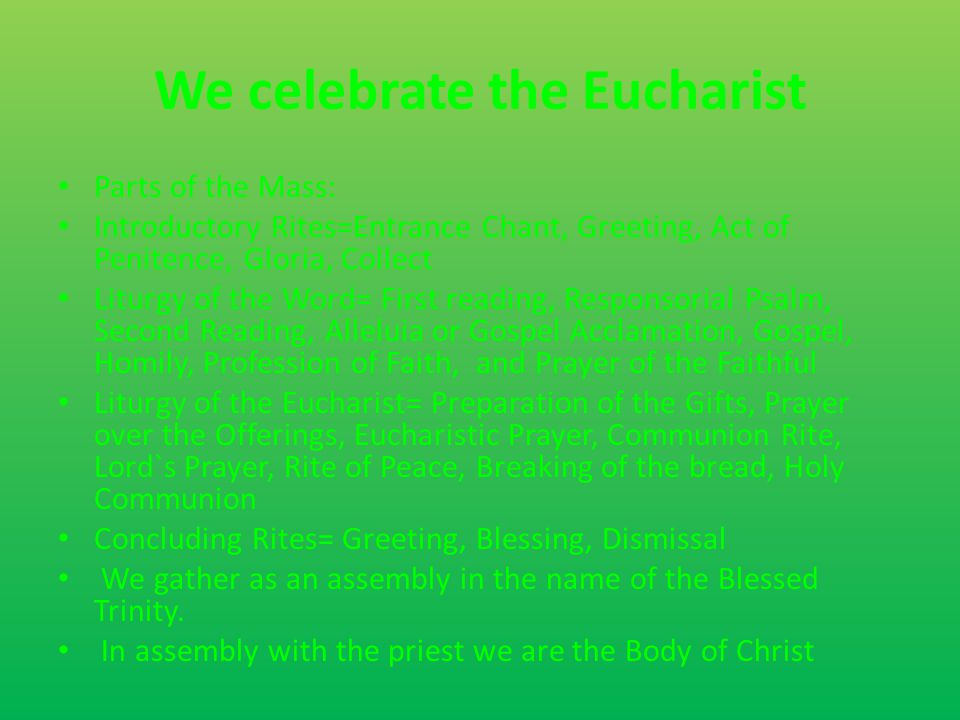 We celebrate the Eucharist Parts of the Mass: Introductory Rites=Entrance Chant, Greeting, Act of Penitence, Gloria, Collect Liturgy of the Word= First reading, Responsorial Psalm, Second Reading, Alleluia or Gospel Acclamation, Gospel, Homily, Profession of Faith, and Prayer of the Faithful Liturgy of the Eucharist= Preparation of the Gifts, Prayer over the Offerings, Eucharistic Prayer, Communion Rite, Lord`s Prayer, Rite of Peace, Breaking of the bread, Holy Communion Concluding Rites= Greeting, Blessing, Dismissal We gather as an assembly in the name of the Blessed Trinity.