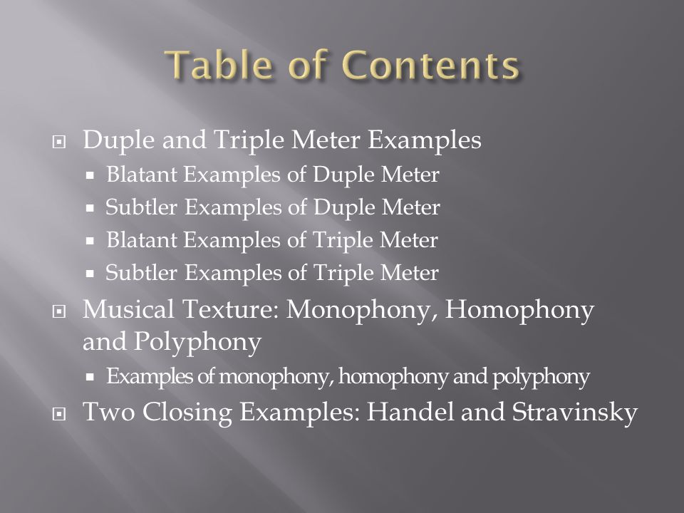  Duple and Triple Meter Examples  Blatant Examples of Duple Meter  Subtler Examples of Duple Meter  Blatant Examples of Triple Meter  Subtler Examples of Triple Meter  Musical Texture: Monophony, Homophony and Polyphony  Examples of monophony, homophony and polyphony  Two Closing Examples: Handel and Stravinsky