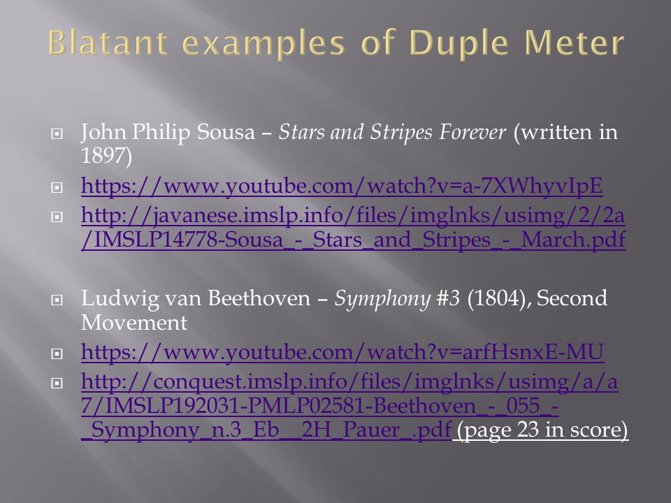  John Philip Sousa – Stars and Stripes Forever (written in 1897)  https://www.youtube.com/watch v=a-7XWhyvIpE https://www.youtube.com/watch v=a-7XWhyvIpE  http://javanese.imslp.info/files/imglnks/usimg/2/2a /IMSLP14778-Sousa_-_Stars_and_Stripes_-_March.pdf http://javanese.imslp.info/files/imglnks/usimg/2/2a /IMSLP14778-Sousa_-_Stars_and_Stripes_-_March.pdf  Ludwig van Beethoven – Symphony #3 (1804), Second Movement  https://www.youtube.com/watch v=arfHsnxE-MU https://www.youtube.com/watch v=arfHsnxE-MU  http://conquest.imslp.info/files/imglnks/usimg/a/a 7/IMSLP192031-PMLP02581-Beethoven_-_055_- _Symphony_n.3_Eb__2H_Pauer_.pdf (page 23 in score) http://conquest.imslp.info/files/imglnks/usimg/a/a 7/IMSLP192031-PMLP02581-Beethoven_-_055_- _Symphony_n.3_Eb__2H_Pauer_.pdf