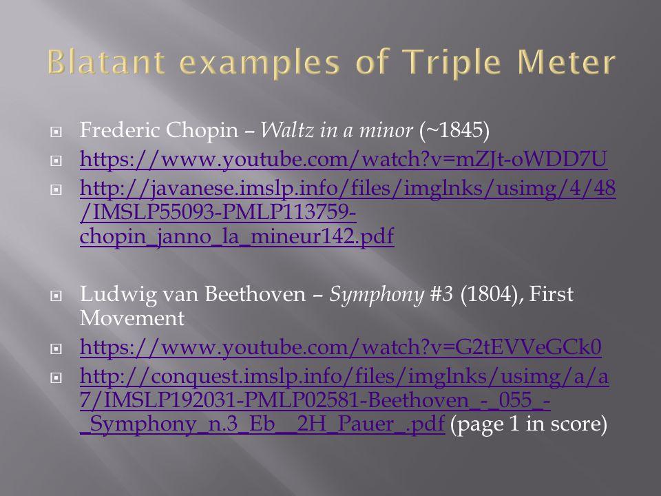  Frederic Chopin – Waltz in a minor (~1845)  https://www.youtube.com/watch v=mZJt-oWDD7U https://www.youtube.com/watch v=mZJt-oWDD7U  http://javanese.imslp.info/files/imglnks/usimg/4/48 /IMSLP55093-PMLP113759- chopin_janno_la_mineur142.pdf http://javanese.imslp.info/files/imglnks/usimg/4/48 /IMSLP55093-PMLP113759- chopin_janno_la_mineur142.pdf  Ludwig van Beethoven – Symphony #3 (1804), First Movement  https://www.youtube.com/watch v=G2tEVVeGCk0 https://www.youtube.com/watch v=G2tEVVeGCk0  http://conquest.imslp.info/files/imglnks/usimg/a/a 7/IMSLP192031-PMLP02581-Beethoven_-_055_- _Symphony_n.3_Eb__2H_Pauer_.pdf (page 1 in score) http://conquest.imslp.info/files/imglnks/usimg/a/a 7/IMSLP192031-PMLP02581-Beethoven_-_055_- _Symphony_n.3_Eb__2H_Pauer_.pdf