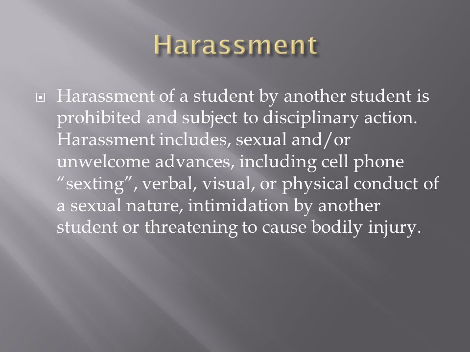  Harassment of a student by another student is prohibited and subject to disciplinary action. Harassment includes, sexual and/or unwelcome advances,