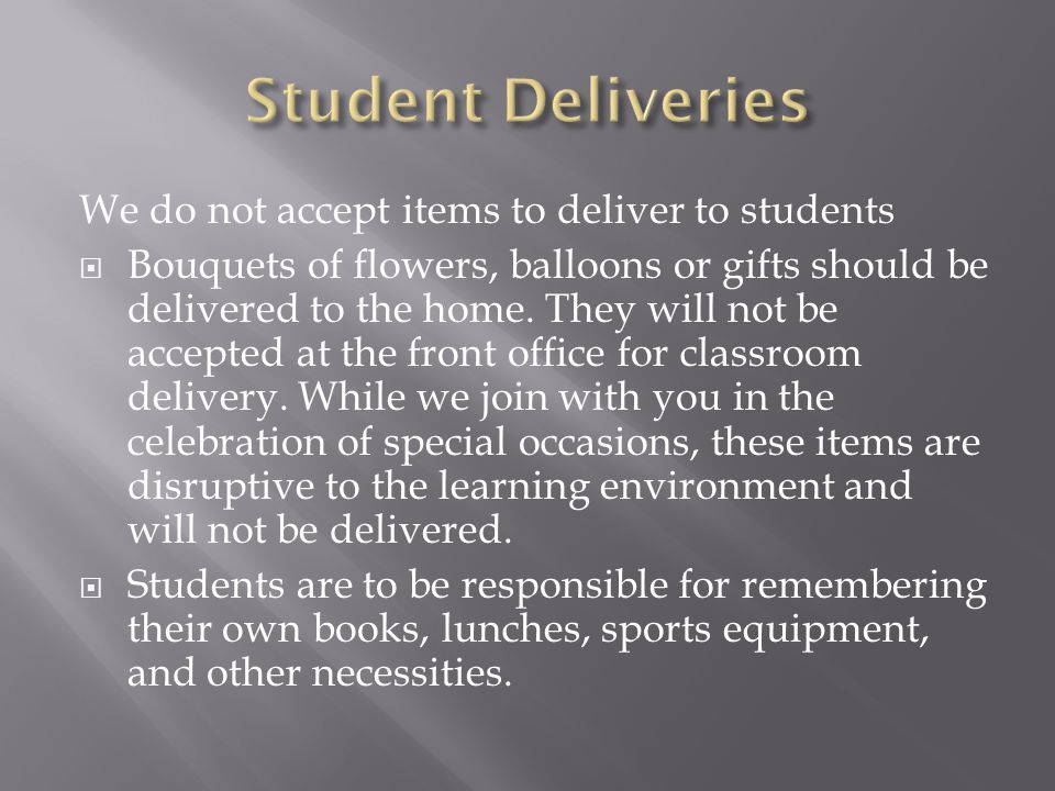 We do not accept items to deliver to students  Bouquets of flowers, balloons or gifts should be delivered to the home. They will not be accepted at t