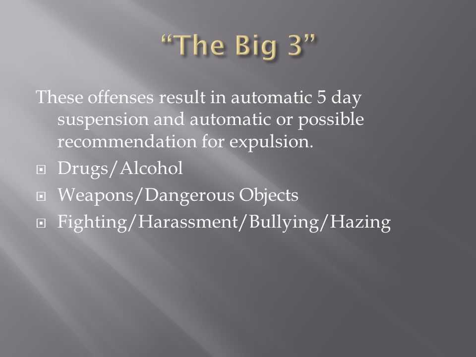 These offenses result in automatic 5 day suspension and automatic or possible recommendation for expulsion.  Drugs/Alcohol  Weapons/Dangerous Object