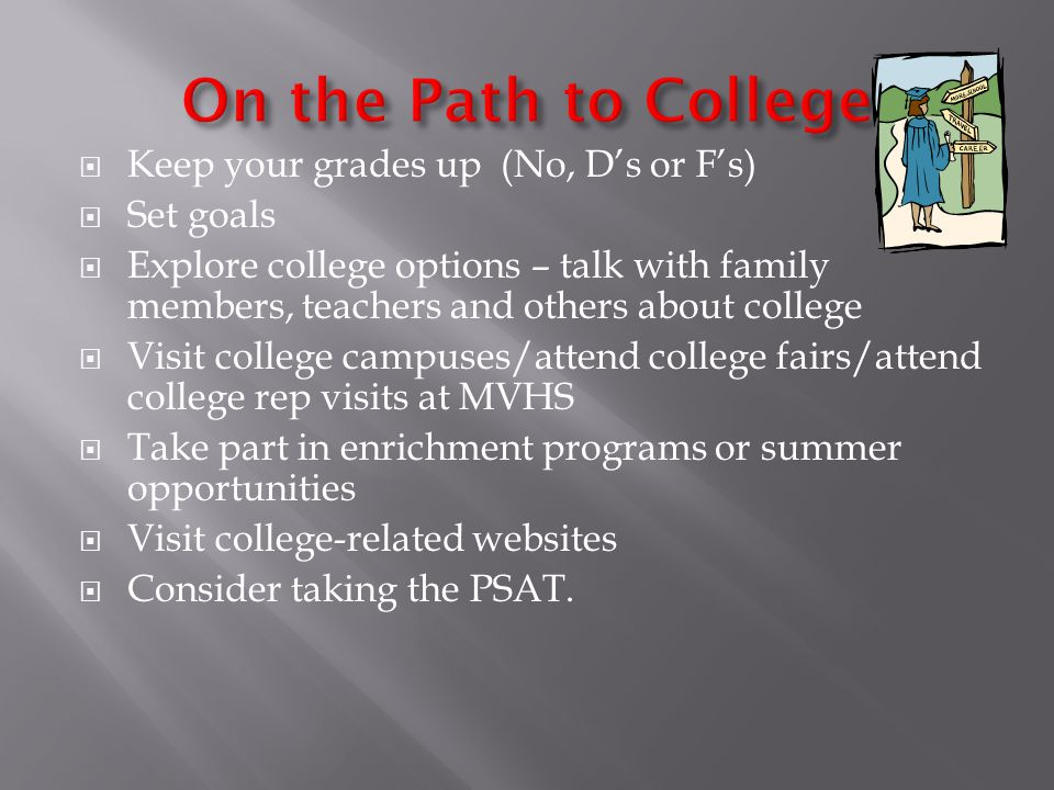  Keep your grades up (No, D's or F's)  Set goals  Explore college options – talk with family members, teachers and others about college  Visit col