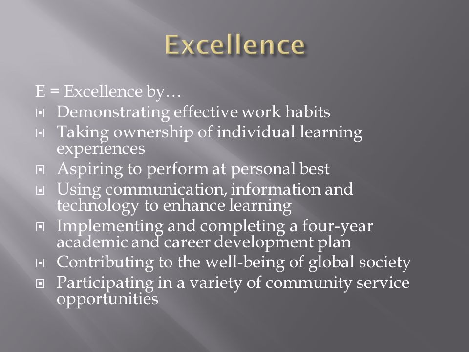 E = Excellence by…  Demonstrating effective work habits  Taking ownership of individual learning experiences  Aspiring to perform at personal best