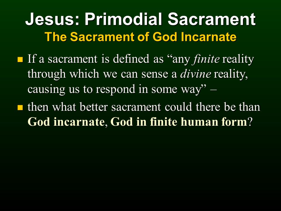 Jesus: Primodial Sacrament The Sacrament of God Incarnate If a sacrament is defined as any finite reality through which we can sense a divine reality, causing us to respond in some way – If a sacrament is defined as any finite reality through which we can sense a divine reality, causing us to respond in some way – then what better sacrament could there be than God incarnate, God in finite human form.