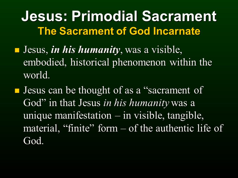 Jesus: Primodial Sacrament The Sacrament of God Incarnate Jesus, in his humanity, was a visible, embodied, historical phenomenon within the world.