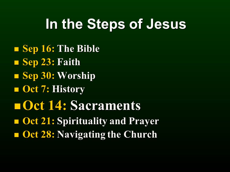 In the Steps of Jesus Sep 16: The Bible Sep 16: The Bible Sep 23: Faith Sep 23: Faith Sep 30: Worship Sep 30: Worship Oct 7: History Oct 7: History Oct 14: Sacraments Oct 14: Sacraments Oct 21: Spirituality and Prayer Oct 21: Spirituality and Prayer Oct 28: Navigating the Church Oct 28: Navigating the Church