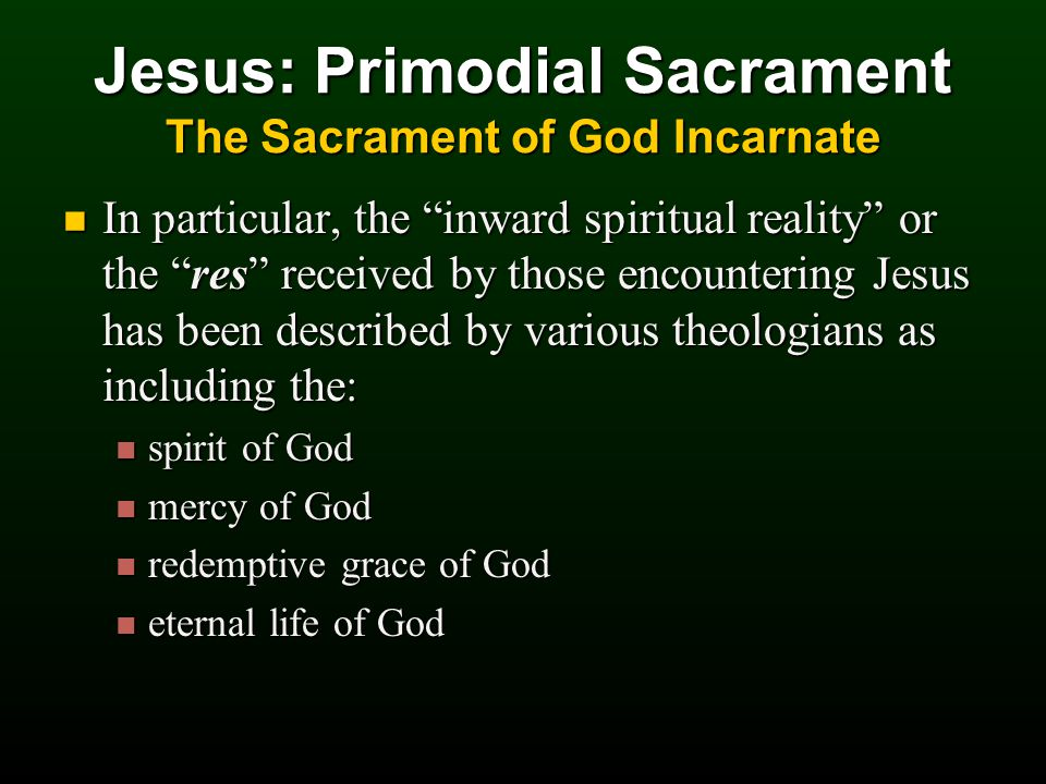 Jesus: Primodial Sacrament The Sacrament of God Incarnate In particular, the inward spiritual reality or the res received by those encountering Jesus has been described by various theologians as including the: In particular, the inward spiritual reality or the res received by those encountering Jesus has been described by various theologians as including the: spirit of God spirit of God mercy of God mercy of God redemptive grace of God redemptive grace of God eternal life of God eternal life of God