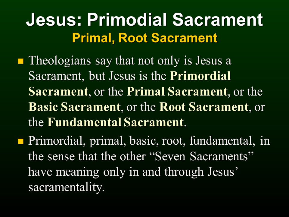 Jesus: Primodial Sacrament Primal, Root Sacrament Theologians say that not only is Jesus a Sacrament, but Jesus is the Primordial Sacrament, or the Primal Sacrament, or the Basic Sacrament, or the Root Sacrament, or the Fundamental Sacrament.