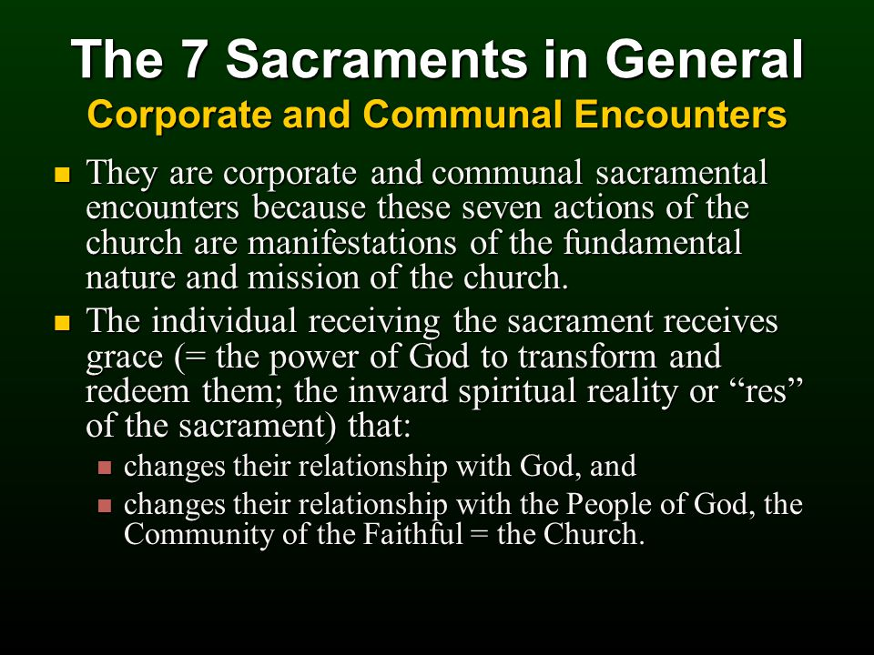The 7 Sacraments in General Corporate and Communal Encounters They are corporate and communal sacramental encounters because these seven actions of the church are manifestations of the fundamental nature and mission of the church.
