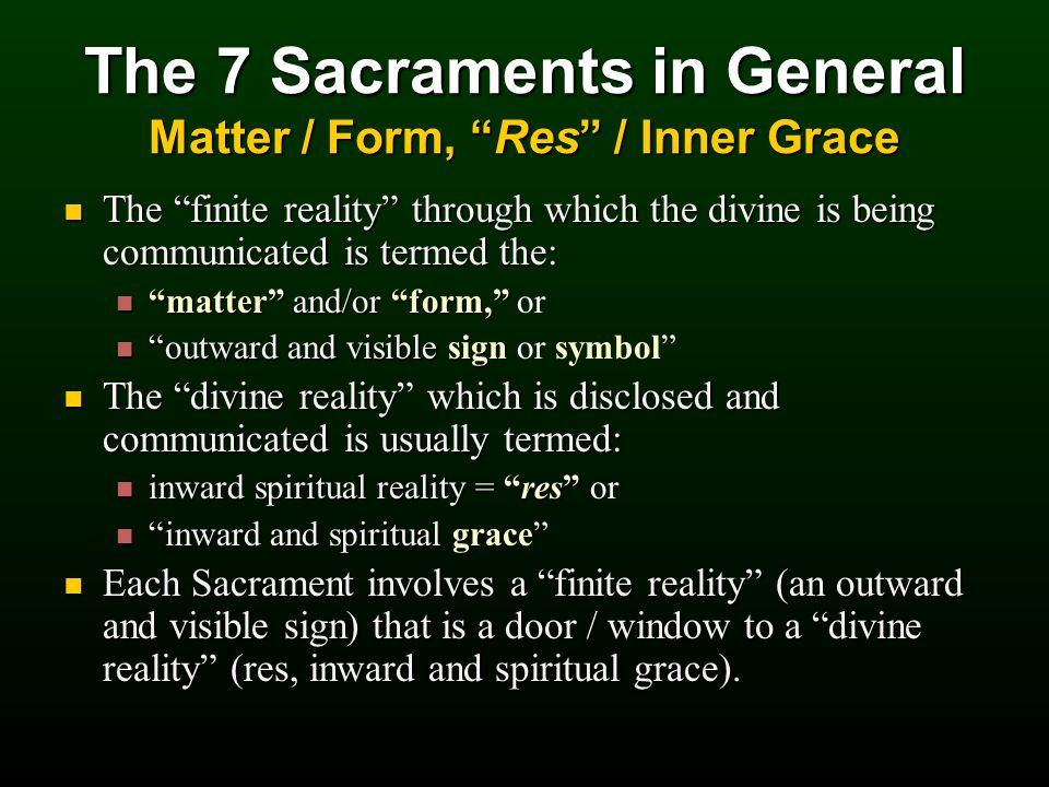 The 7 Sacraments in General Matter / Form, Res / Inner Grace The finite reality through which the divine is being communicated is termed the: The finite reality through which the divine is being communicated is termed the: matter and/or form, matter and/or form, or outward and visible sign outward and visible sign or symbol The divine reality which is disclosed and communicated is usually termed: The divine reality which is disclosed and communicated is usually termed: inward spiritual reality = res inward spiritual reality = res or inward and spiritual grace inward and spiritual grace Each Sacrament involves a finite reality (an outward and visible sign) that is a door / window to a divine reality (res, inward and spiritual grace).
