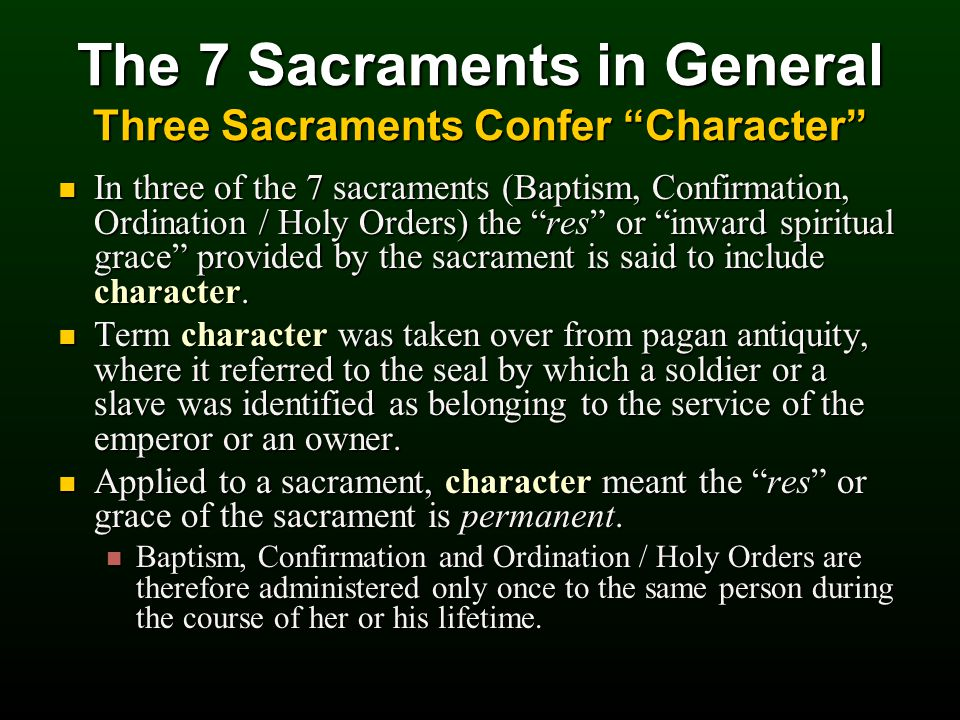 The 7 Sacraments in General Three Sacraments Confer Character In three of the 7 sacraments (Baptism, Confirmation, Ordination / Holy Orders) the res or inward spiritual grace provided by the sacrament is said to include character.