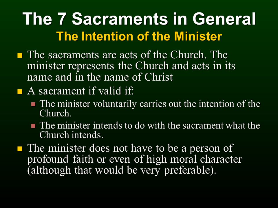 The 7 Sacraments in General The Intention of the Minister The sacraments are acts of the Church.