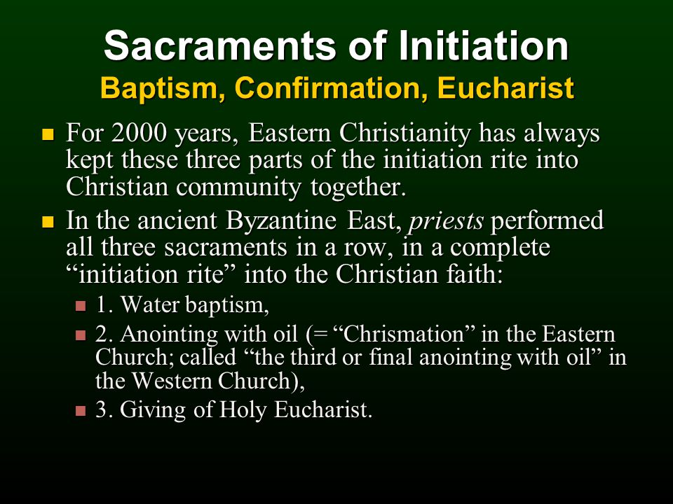 Sacraments of Initiation Baptism, Confirmation, Eucharist For 2000 years, Eastern Christianity has always kept these three parts of the initiation rite into Christian community together.