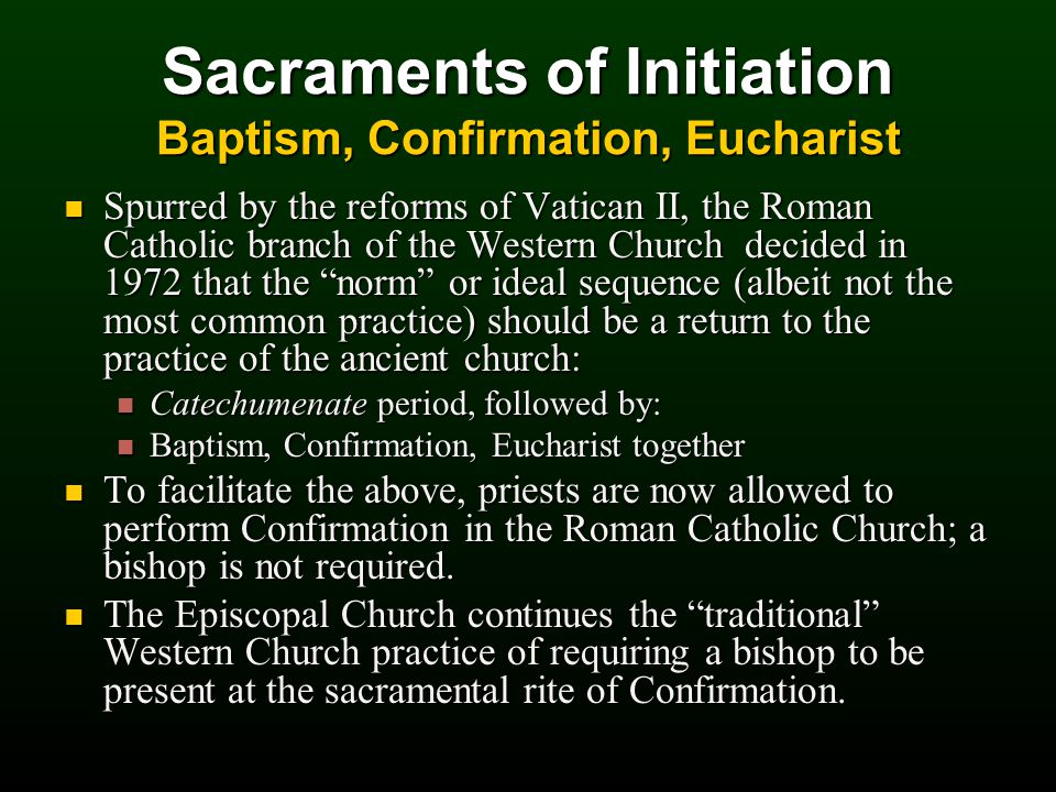 Sacraments of Initiation Baptism, Confirmation, Eucharist Spurred by the reforms of Vatican II, the Roman Catholic branch of the Western Church decided in 1972 that the norm or ideal sequence (albeit not the most common practice) should be a return to the practice of the ancient church: Spurred by the reforms of Vatican II, the Roman Catholic branch of the Western Church decided in 1972 that the norm or ideal sequence (albeit not the most common practice) should be a return to the practice of the ancient church: Catechumenate period, followed by: Catechumenate period, followed by: Baptism, Confirmation, Eucharist together Baptism, Confirmation, Eucharist together To facilitate the above, priests are now allowed to perform Confirmation in the Roman Catholic Church; a bishop is not required.