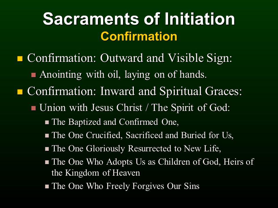 Sacraments of Initiation Confirmation Confirmation: Outward and Visible Sign: Confirmation: Outward and Visible Sign: Anointing with oil, laying on of hands.