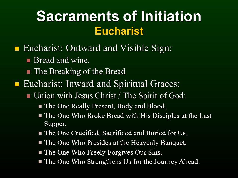 Sacraments of Initiation Eucharist Eucharist: Outward and Visible Sign: Eucharist: Outward and Visible Sign: Bread and wine.