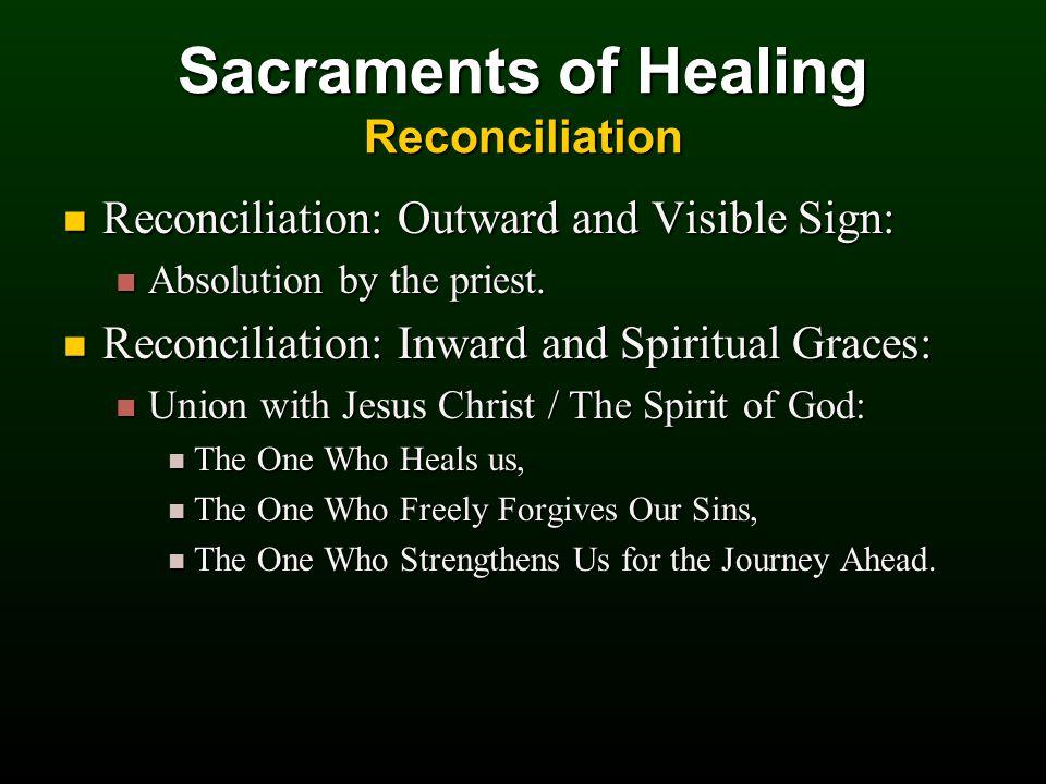 Sacraments of Healing Reconciliation Reconciliation: Outward and Visible Sign: Reconciliation: Outward and Visible Sign: Absolution by the priest.