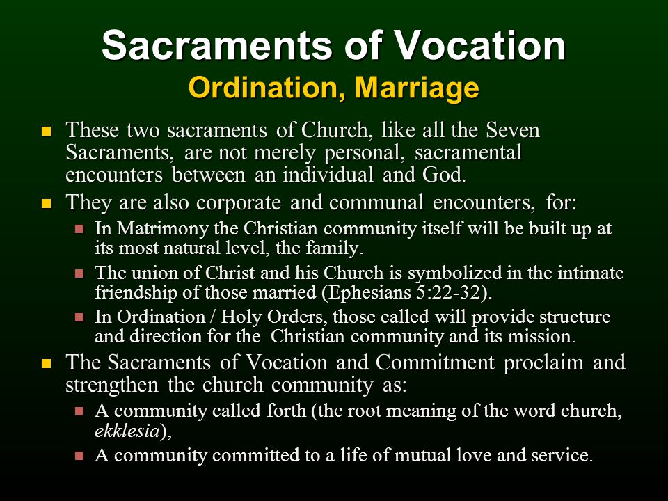 Sacraments of Vocation Ordination, Marriage These two sacraments of Church, like all the Seven Sacraments, are not merely personal, sacramental encounters between an individual and God.