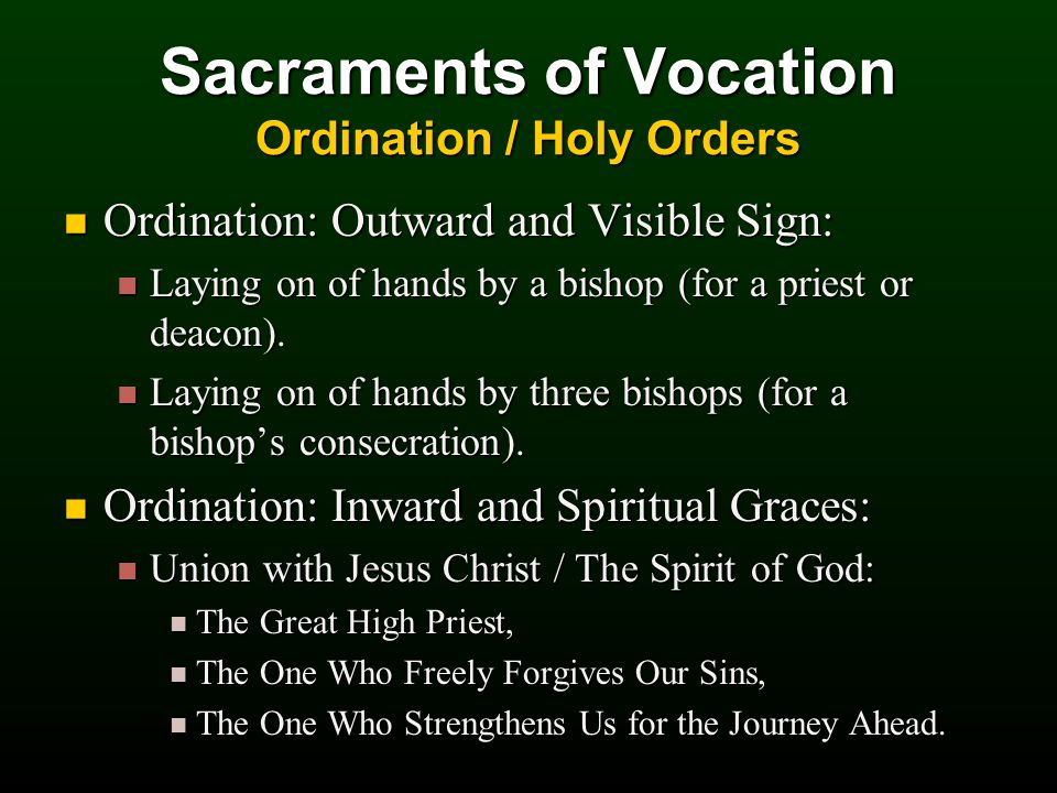 Sacraments of Vocation Ordination / Holy Orders Ordination: Outward and Visible Sign: Ordination: Outward and Visible Sign: Laying on of hands by a bishop (for a priest or deacon).