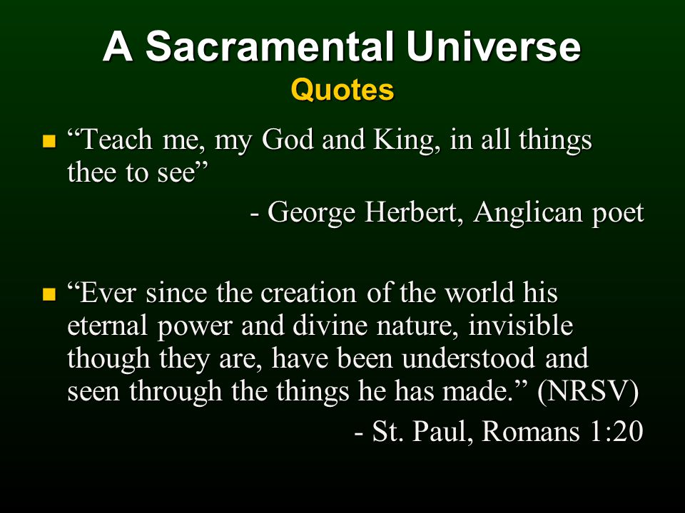 A Sacramental Universe Quotes Teach me, my God and King, in all things thee to see Teach me, my God and King, in all things thee to see - George Herbert, Anglican poet Ever since the creation of the world his eternal power and divine nature, invisible though they are, have been understood and seen through the things he has made. (NRSV) Ever since the creation of the world his eternal power and divine nature, invisible though they are, have been understood and seen through the things he has made. (NRSV) - St.