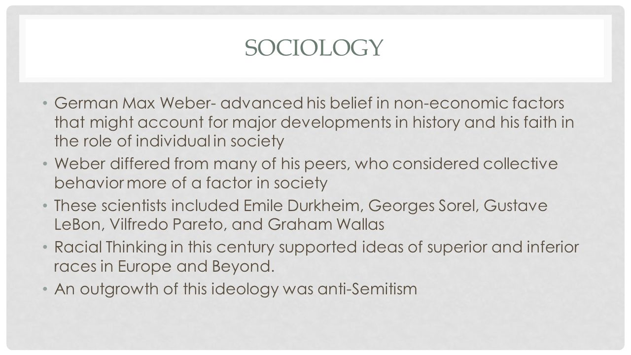 SOCIOLOGY German Max Weber- advanced his belief in non-economic factors that might account for major developments in history and his faith in the role of individual in society Weber differed from many of his peers, who considered collective behavior more of a factor in society These scientists included Emile Durkheim, Georges Sorel, Gustave LeBon, Vilfredo Pareto, and Graham Wallas Racial Thinking in this century supported ideas of superior and inferior races in Europe and Beyond.